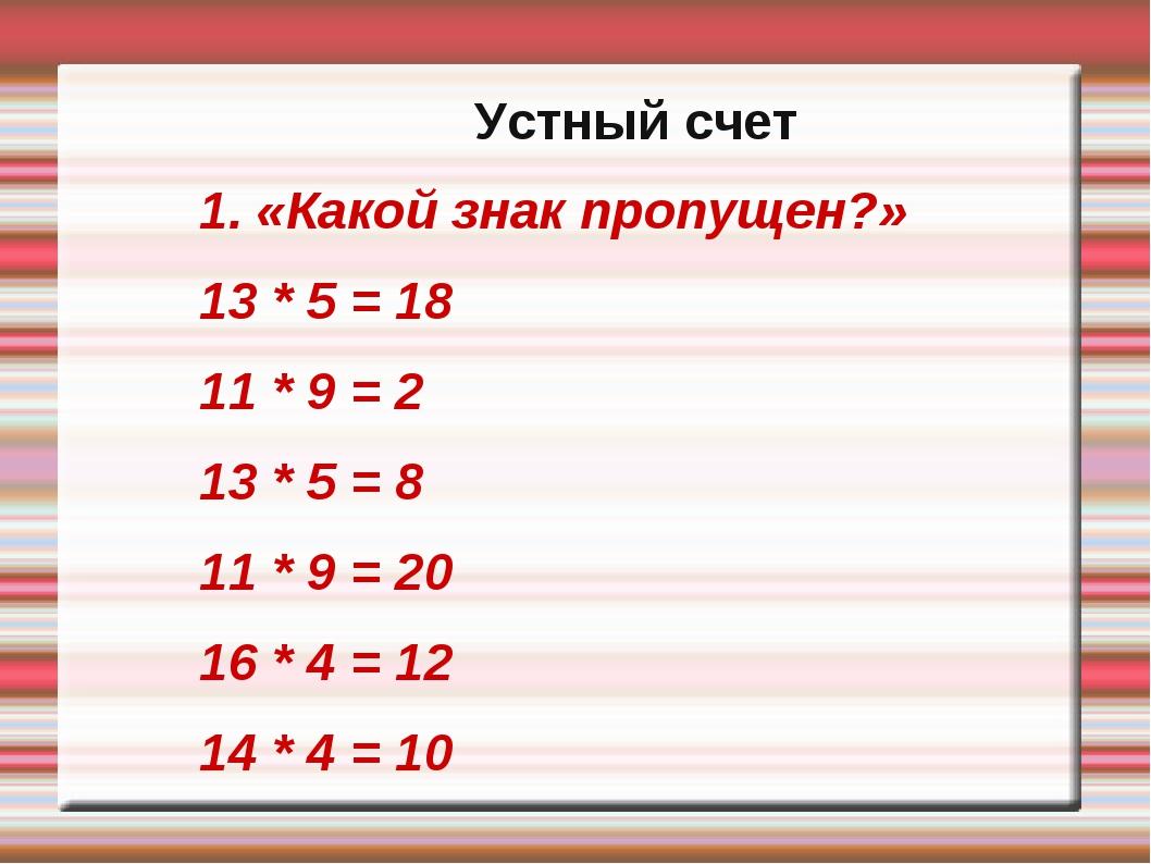 Устный счет 1. «Какой знак пропущен?» 13 * 5 = 18 11 * 9 = 2 13 * 5 = 8 11 *...