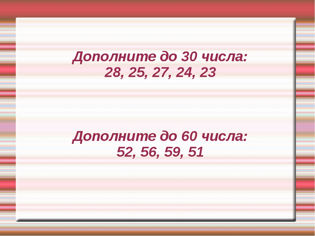 Дополните до 30 числа: 28, 25, 27, 24, 23 Дополните до 60 числа: 52, 56, 59,...