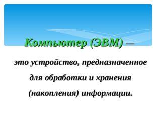 Компьютер (ЭВМ) — это устройство, предназначенное для обработки и хранения (н