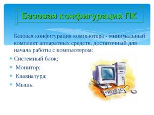 Базовая конфигурация ПК Базовая конфигурация компьютера - минимальный комплек