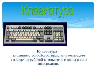 Клавиатура – клавишное устройство, предназначенное для управления работой ко