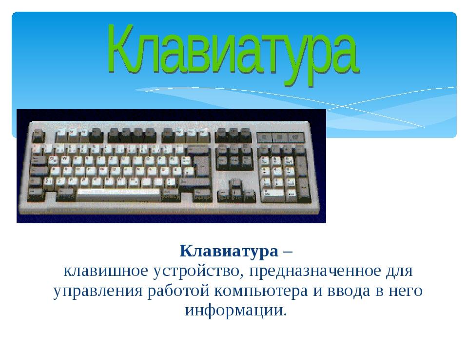 Клавиатура – клавишное устройство, предназначенное для управления работой ко...