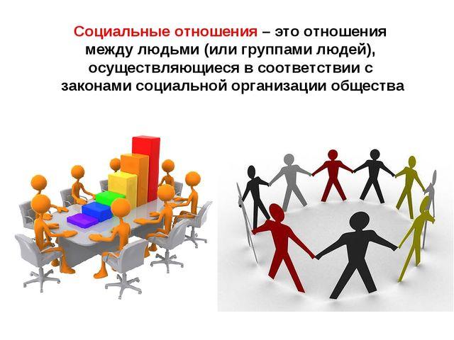Социальные отношения – это отношения между людьми (или группами людей), осуще...