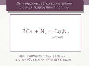 3Сa + N2 = Ca3N2 нитрид Химические свойства металлов главной подгруппы II гру