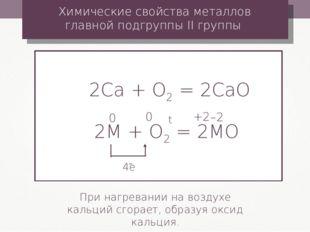 2Сa + О2 = 2CaО Химические свойства металлов главной подгруппы II группы При