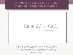 Сa + 2С = CaС2 Химические свойства металлов главной подгруппы II группы При в