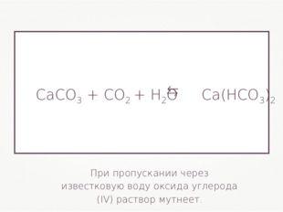 При пропускании через известковую воду оксида углерода (IV) раствор мутнеет.