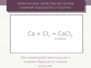 Ca + CI2 = CaCI2 хлорид Химические свойства металлов главной подгруппы II гру