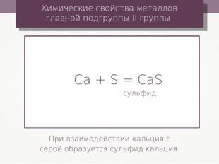 Сa + S = CaS сульфид Химические свойства металлов главной подгруппы II группы