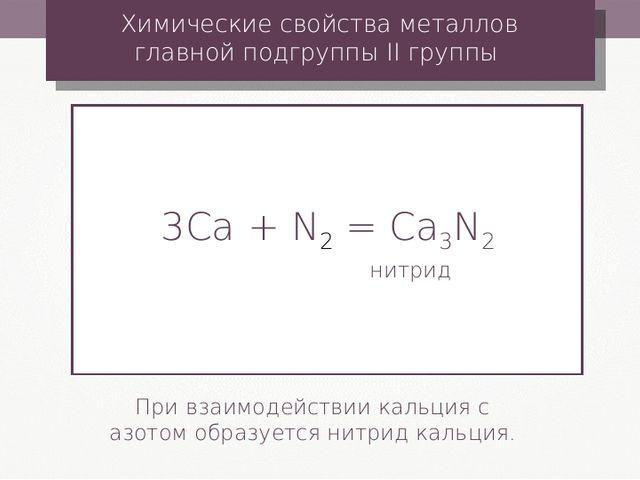 3Сa + N2 = Ca3N2 нитрид Химические свойства металлов главной подгруппы II гру...