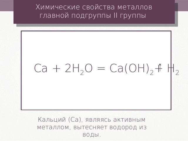 Сa + 2Н2О = Ca(ОН)2+ Н2 Химические свойства металлов главной подгруппы II гру...
