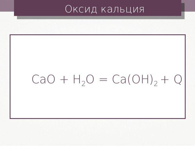 Оксид кальция CaO + H2O = Ca(OH)2 + Q