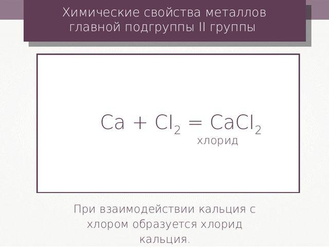 Ca + CI2 = CaCI2 хлорид Химические свойства металлов главной подгруппы II гру...
