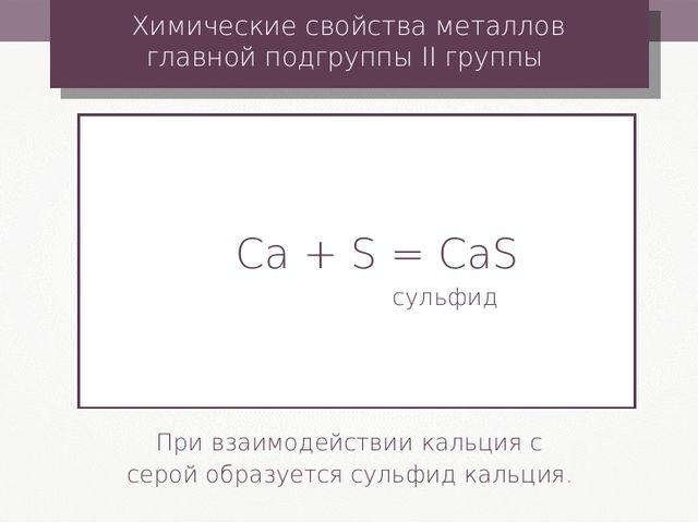 Сa + S = CaS сульфид Химические свойства металлов главной подгруппы II группы...