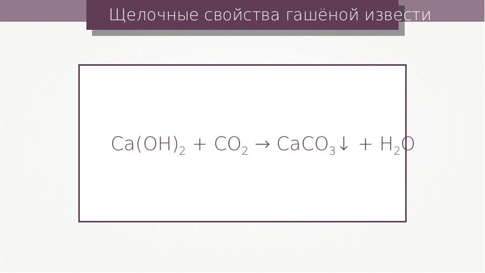 Щелочные свойства гашёной извести Ca(OH)2 + CO2 → CaCO3↓ + H2O