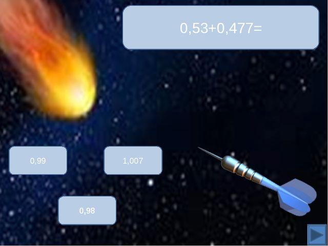 0,53+0,477= 1,007 0,99 0,98