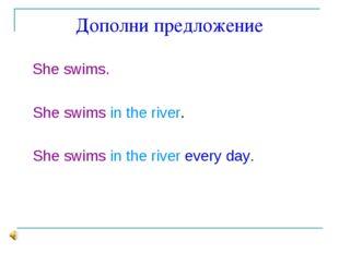 Дополни предложение She swims. She swims in the river. She swims in the river