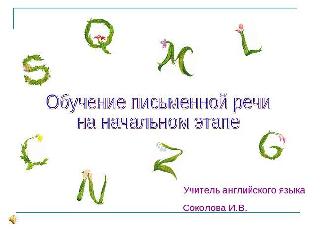 Учитель английского языка Соколова И.В.