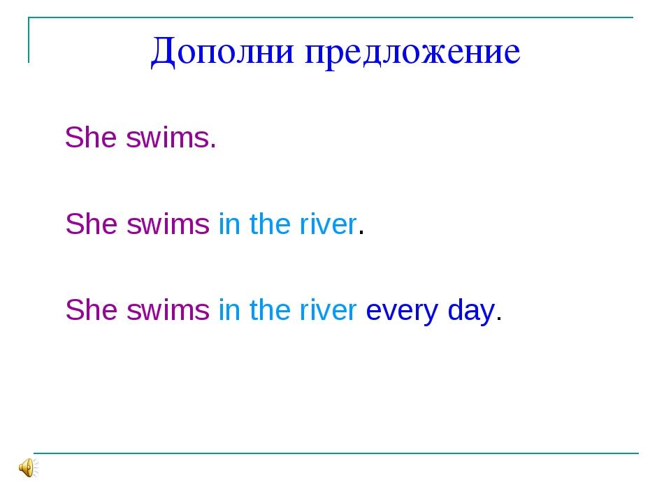 Дополни предложение She swims. She swims in the river. She swims in the river...