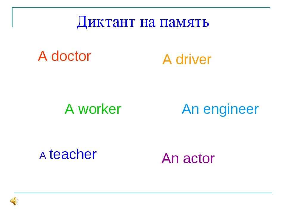 Диктант на память A doctor A driver A worker A teacher An engineer An actor