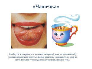 «Чашечка» Улыбнуться, открыть рот, положить широкий язык на нижнюю губу, боко