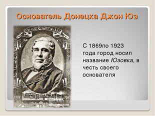 Основатель Донецка Джон Юз С1869по1923 годагород носил названиеЮзовка,в