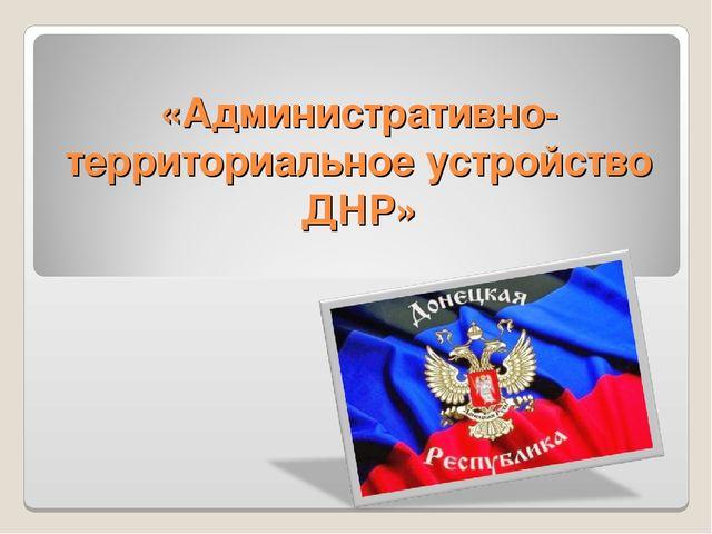 «Административно-территориальное устройство ДНР»