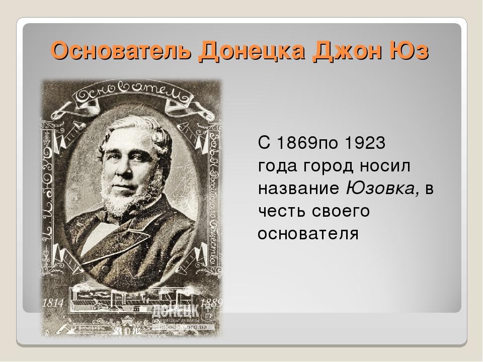 Основатель Донецка Джон Юз С1869по1923 годагород носил названиеЮзовка,в...