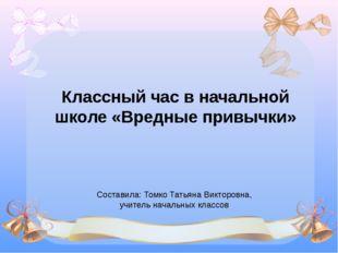 Классный час в начальной школе «Вредные привычки» Составила: Томко Татьяна Ви