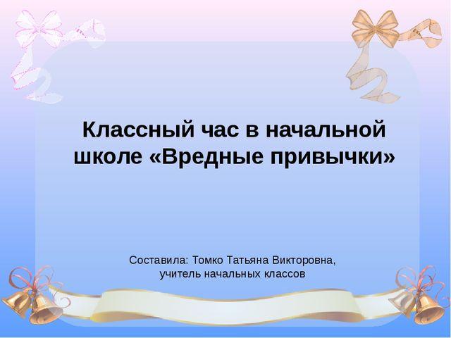 Классный час в начальной школе «Вредные привычки» Составила: Томко Татьяна Ви...