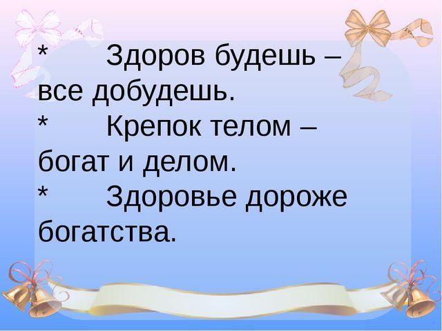 * Здоров будешь – все добудешь. * Крепок телом – богат и делом. *...