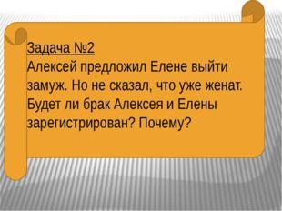 Задача №2 Алексей предложил Елене выйти замуж. Но не сказал, что уже женат.