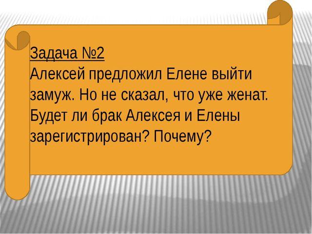Задача №2 Алексей предложил Елене выйти замуж. Но не сказал, что уже женат....