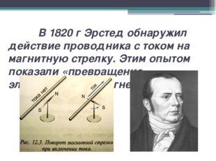 В 1820 г Эрстед обнаружил действие проводника с током на магнитную стрелку.