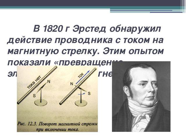 В 1820 г Эрстед обнаружил действие проводника с током на магнитную стрелку....