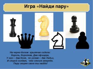 Игра «Найди пару» На черно-белом крылечке сидели: Король, Королева, Два офиц