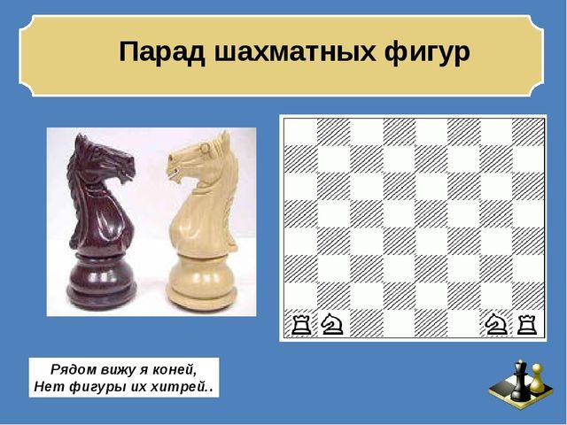 Парад шахматных фигур Рядом вижу я коней, Нет фигуры их хитрей..