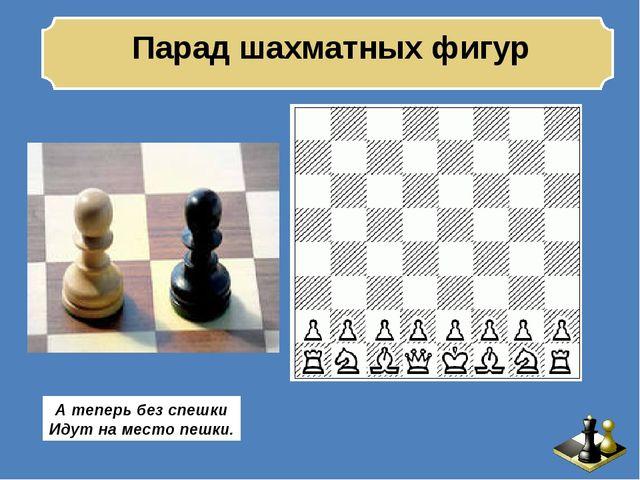 Парад шахматных фигур А теперь без спешки Идут на место пешки.