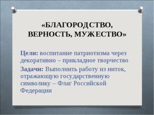 «БЛАГОРОДСТВО, ВЕРНОСТЬ, МУЖЕСТВО» Цели: воспитание патриотизма через декорат