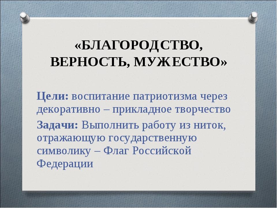 «БЛАГОРОДСТВО, ВЕРНОСТЬ, МУЖЕСТВО» Цели: воспитание патриотизма через декорат...
