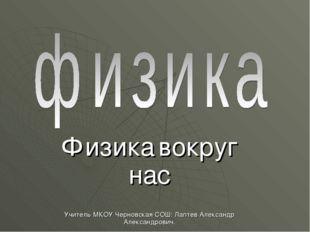 Физика вокруг нас Учитель МКОУ Черновская СОШ: Лаптев Александр Александрович.