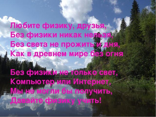 Любите физику, друзья, Без физики никак нельзя, Без света не прожить и дня, К...