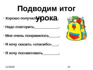 Подводим итог урока Хорошо получалось________. Надо повторить____________. М