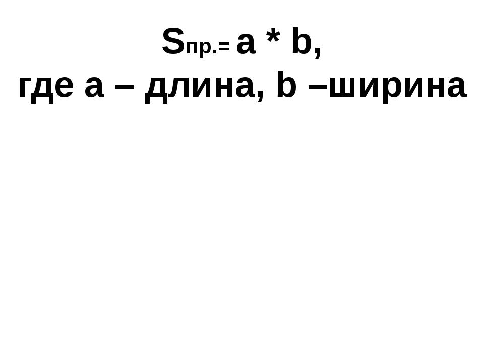 Sпр.= a * b, где а – длина, b –ширина