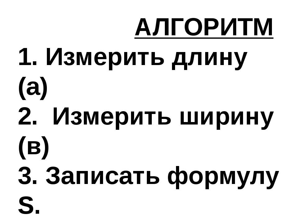 АЛГОРИТМ 1. Измерить длину (а) 2. Измерить ширину (в) 3. Записать формулу S....
