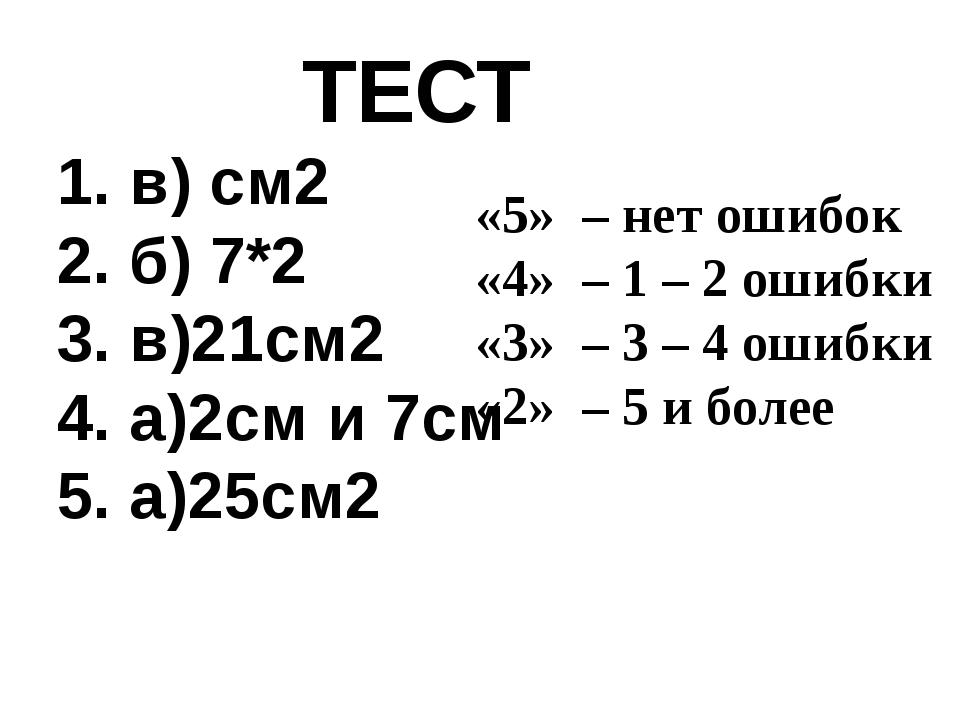 ТЕСТ 1. в) см2 2. б) 7*2 3. в)21см2 4. а)2см и 7см 5. а)25см2 «5» – нет ошиб...