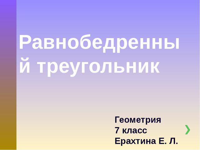 Равнобедренный треугольник Геометрия 7 класс Ерахтина Е. Л.