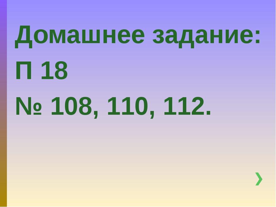 Домашнее задание: П 18 № 108, 110, 112.