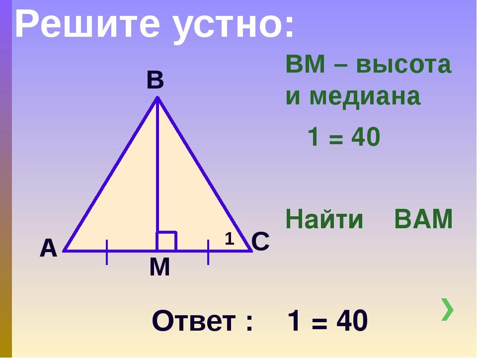 ВМ – высота и медиана ∟1 = 40 ͦ Найти ∟ВАМ А М С В Решите устно: 1 Ответ : ∟1...