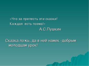 «Что за прелесть эти сказки! Каждая есть поэма!» А.С.Пушкин Сказка ложь, да в